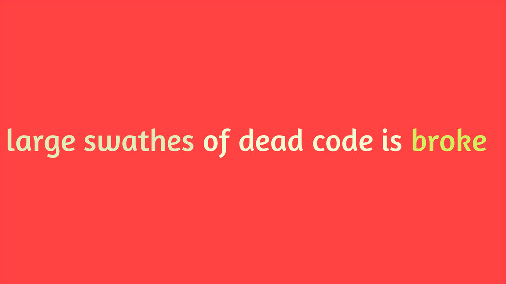 large swathes of dead code is broke