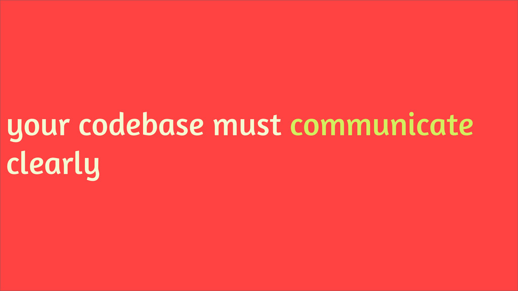 your codebase must communicate clearly