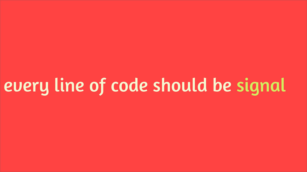 every line of code should be signal