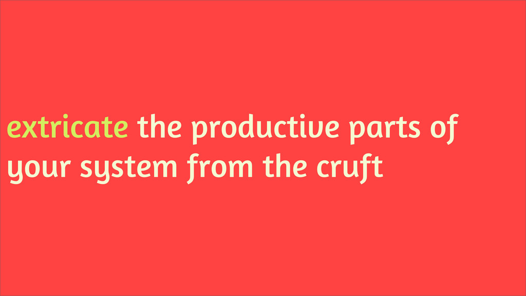 extricate the productive parts of your system f...