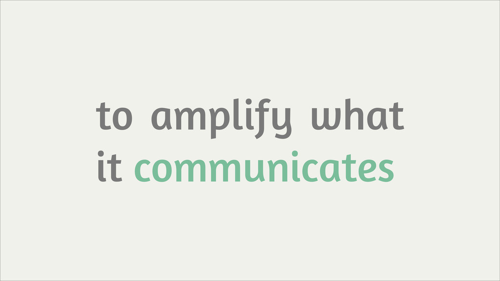 to amplify what it communicates