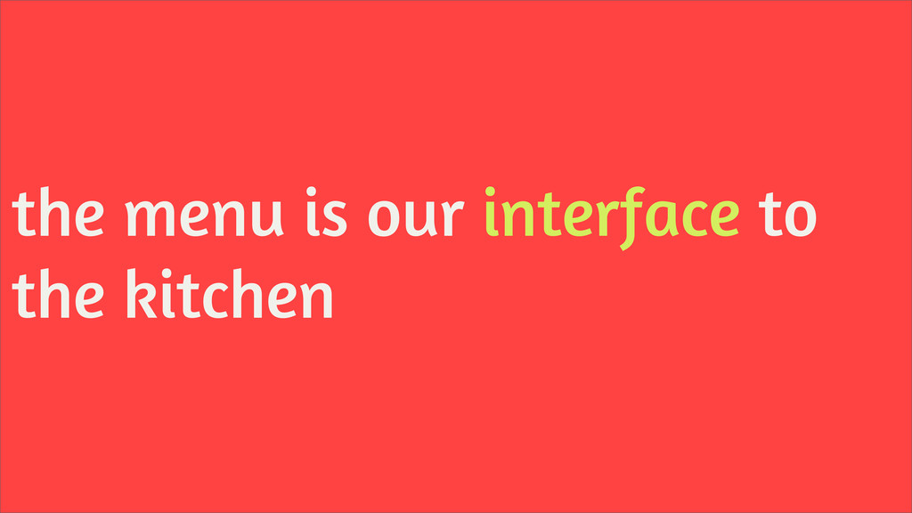 the menu is our interface to the kitchen