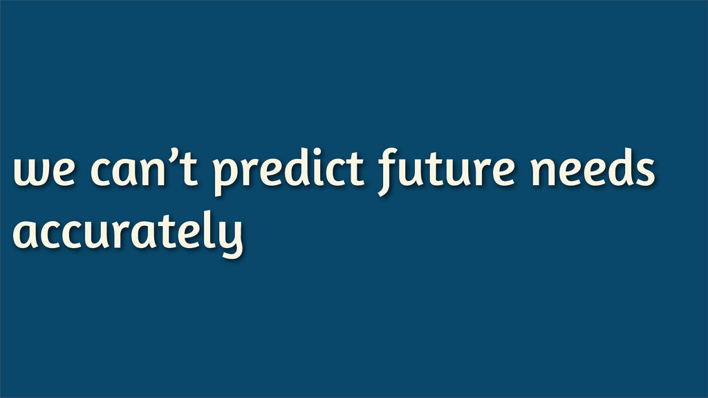 we can't predict future needs accurately