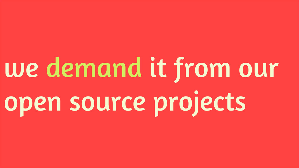 we demand it from our open source projects