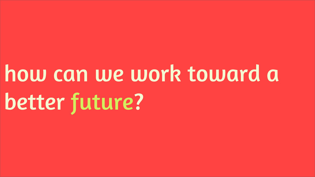 how can we work toward a better future?