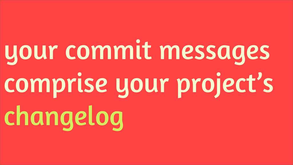 your commit messages comprise your project's ch...