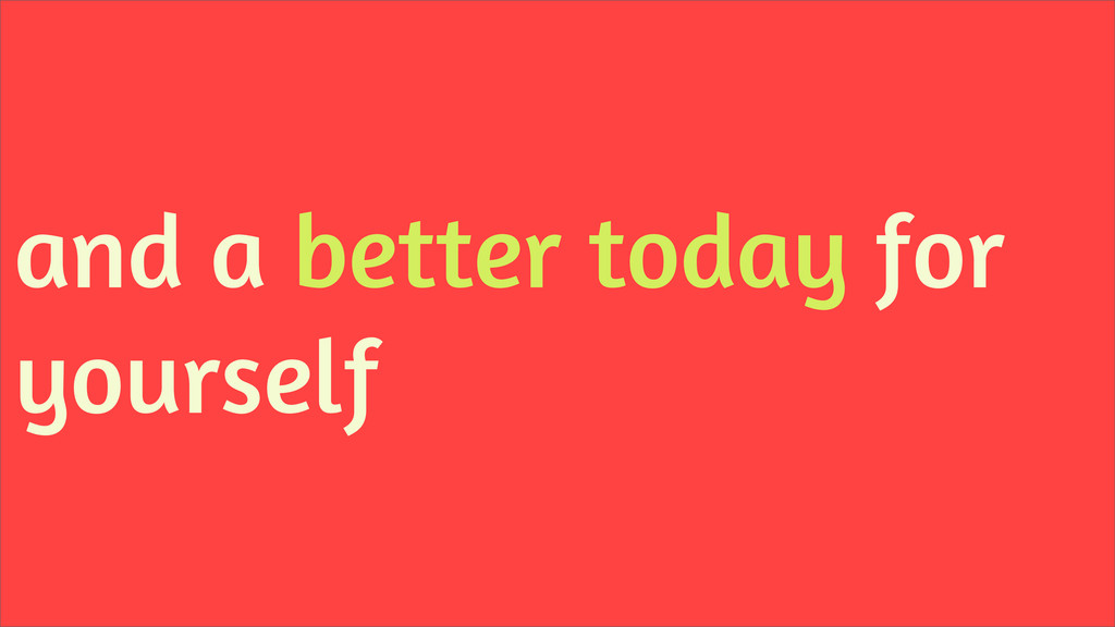 and a better today for yourself
