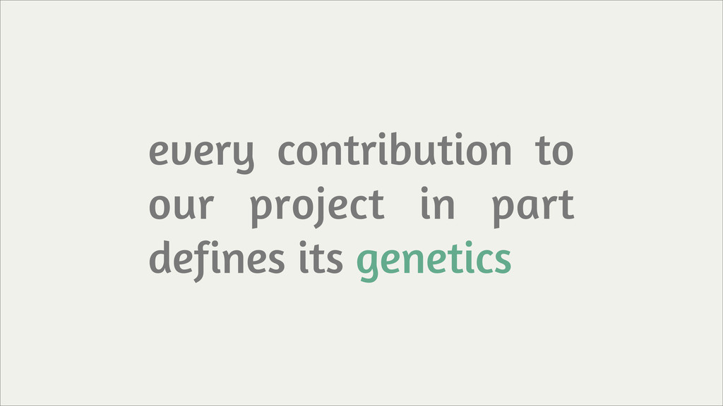 every contribution to our project in part defin...