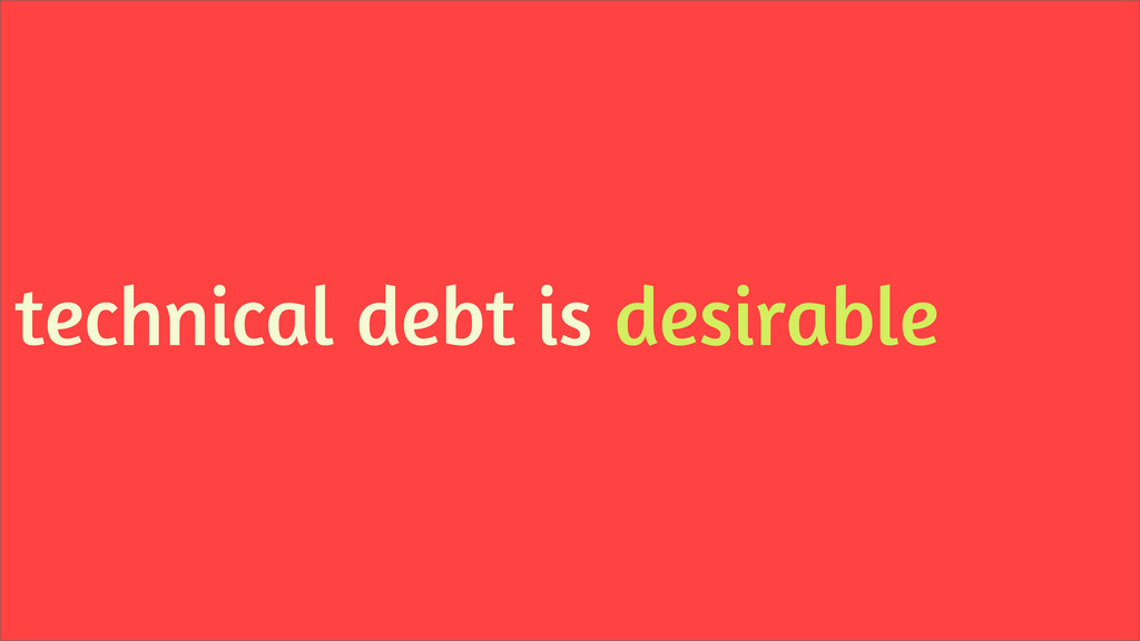 technical debt is desirable