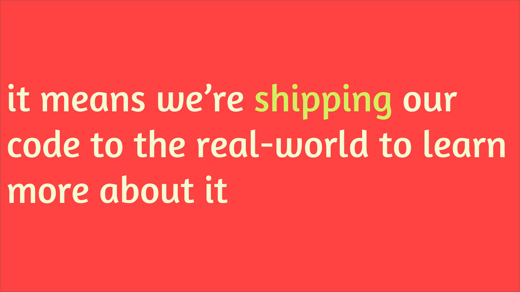 it means we're shipping our code to the real-wo...