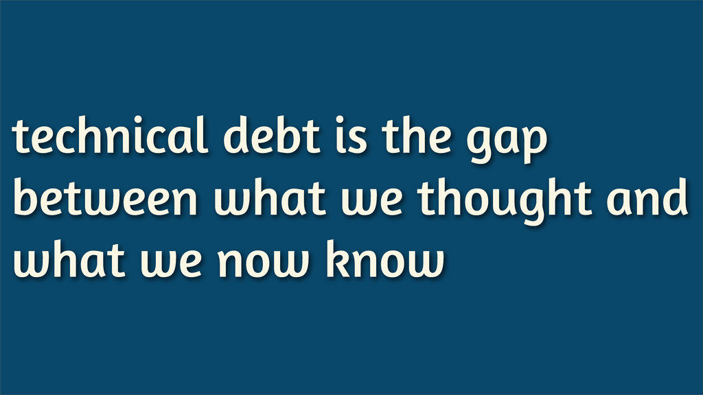 technical debt is the gap between what we thoug...