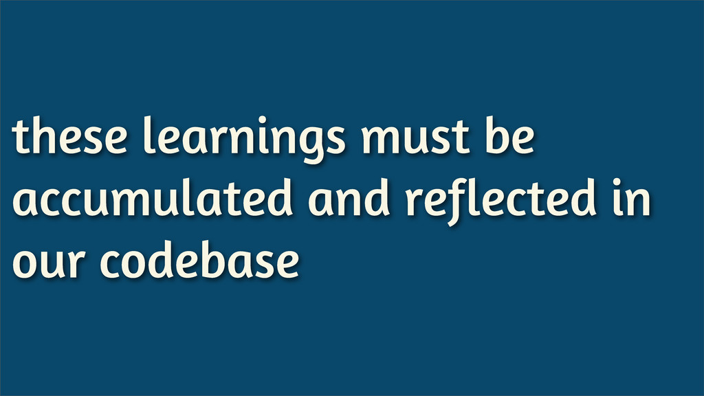 these learnings must be accumulated and reflect...