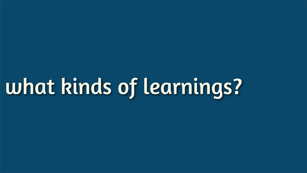 what kinds of learnings?