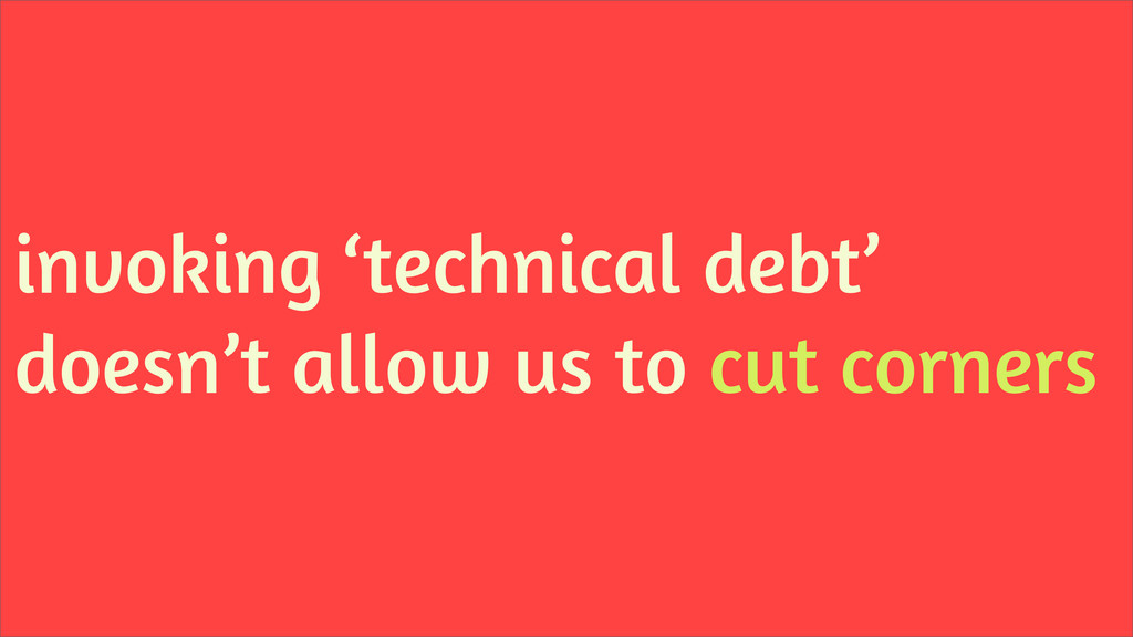 invoking 'technical debt' doesn't allow us to c...
