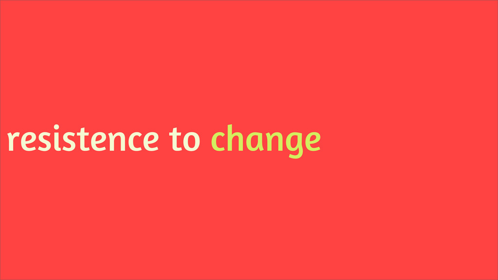 resistence to change