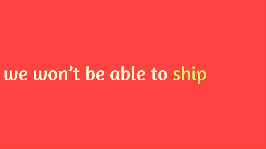 we won't be able to ship