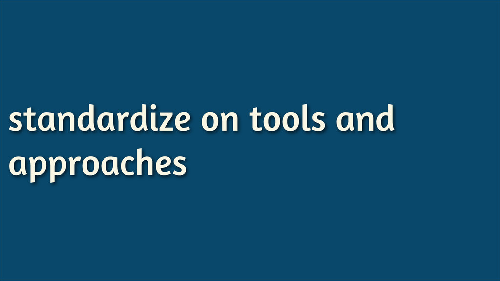 standardize on tools and approaches