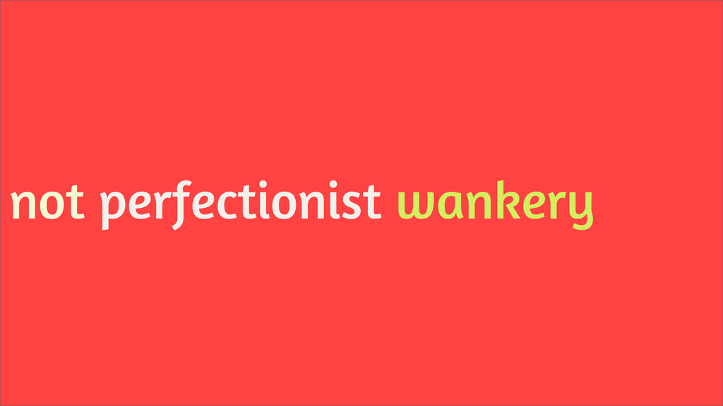 not perfectionist wankery