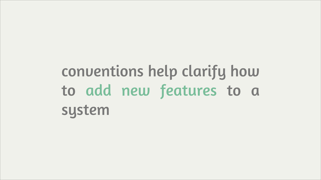 conventions help clarify how to add new feature...