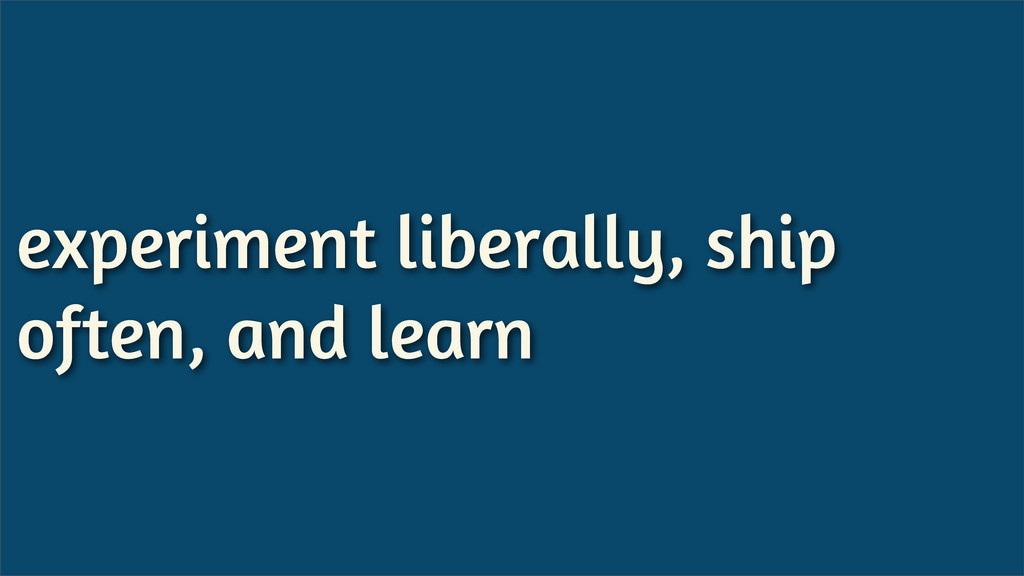 experiment liberally, ship often, and learn