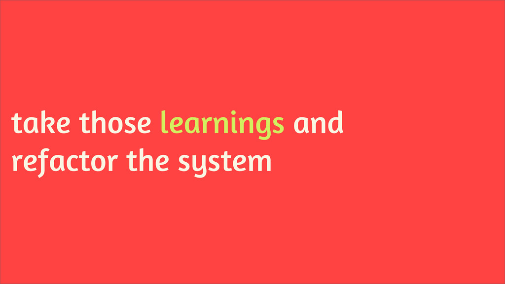 take those learnings and refactor the system