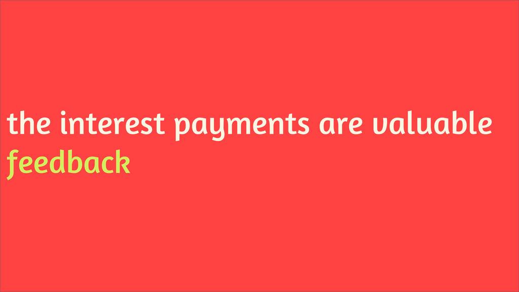 the interest payments are valuable feedback