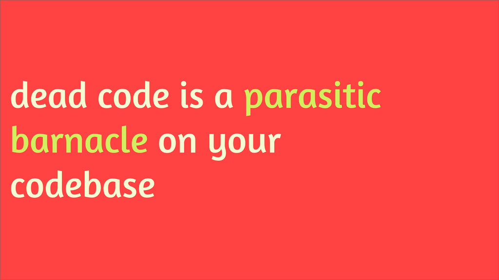 dead code is a parasitic barnacle on your codeb...