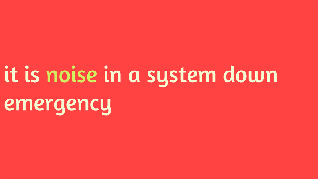 it is noise in a system down emergency