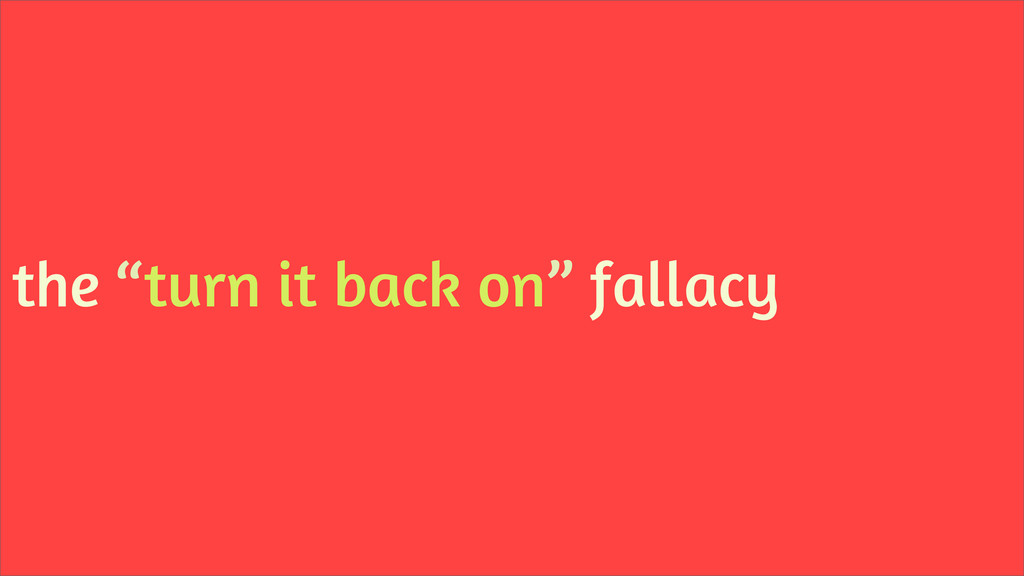 "the ""turn it back on"" fallacy"