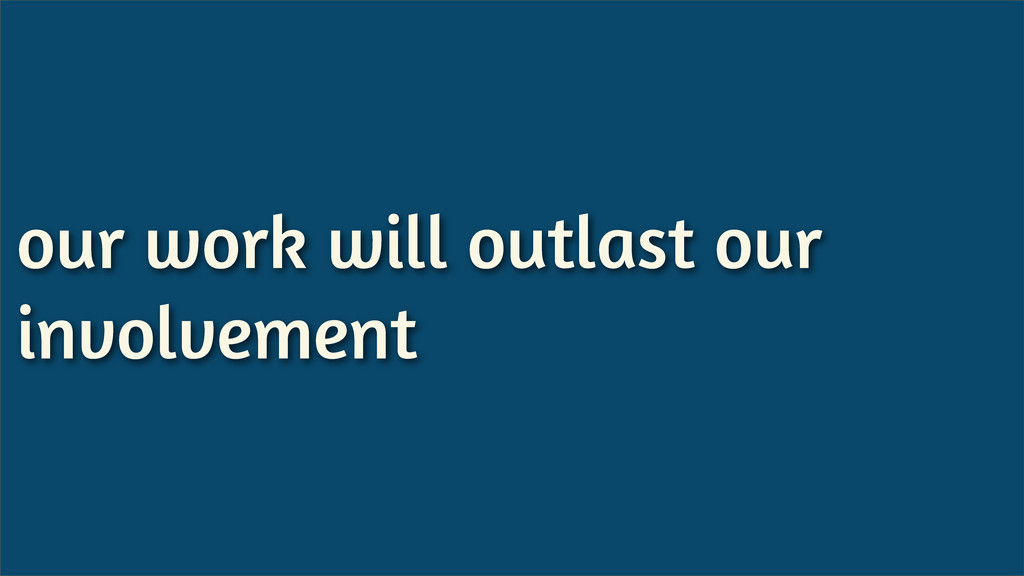 our work will outlast our involvement