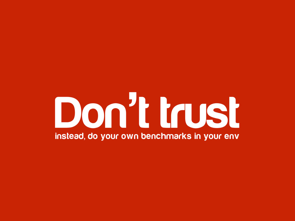 Don't trust instead, do your own benchmarks in ...
