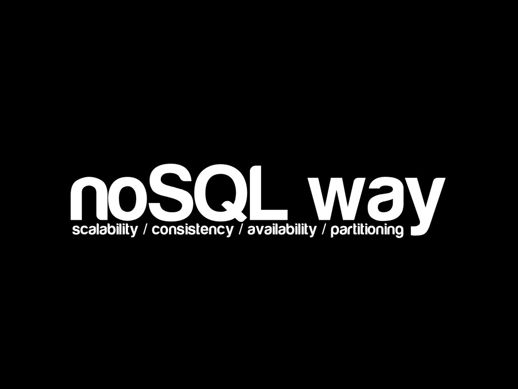 noSQL way scalability / consistency / availabil...