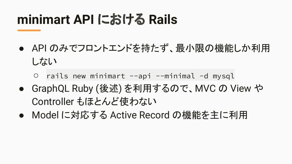 minimart API における Rails ● API のみでフロントエンドを持たず、最小...