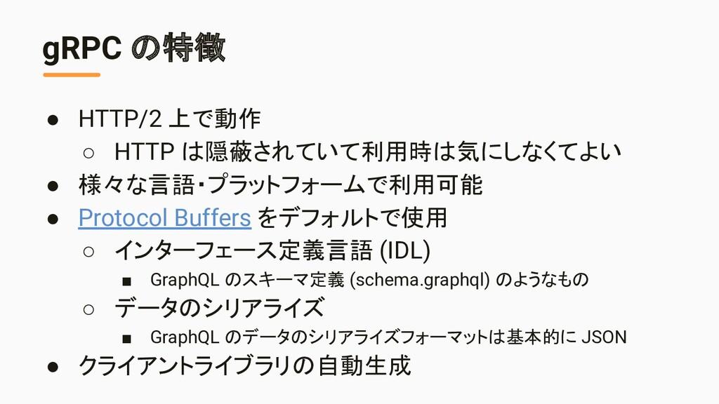 gRPC の特徴 ● HTTP/2 上で動作 ○ HTTP は隠蔽されていて利用時は気にしなく...