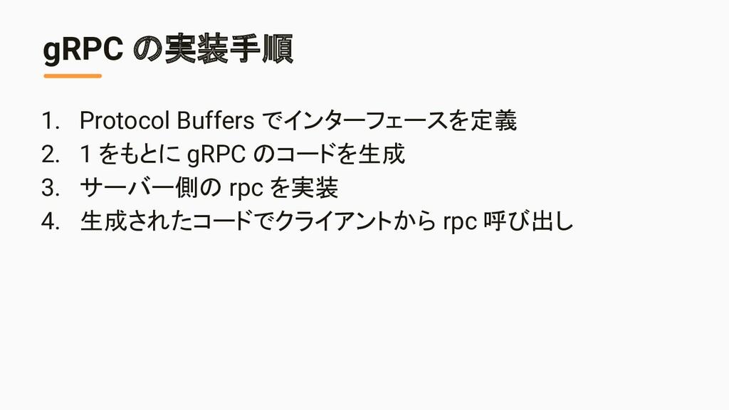 gRPC の実装手順 1. Protocol Buffers でインターフェースを定義 2. ...