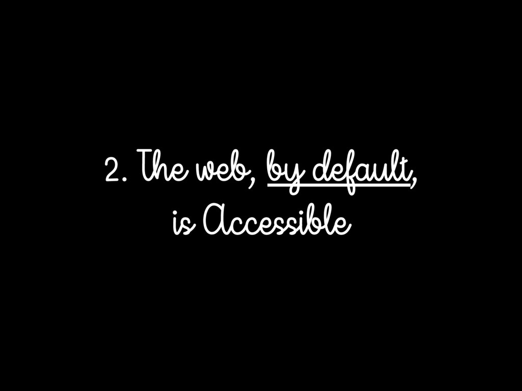 2. The web, by default, is Accessible