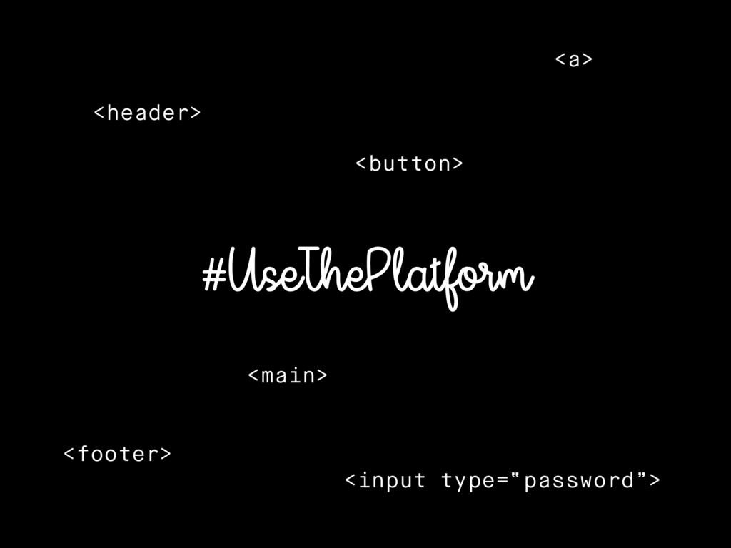 #UseThePlatform <header> <button> <main> <foote...