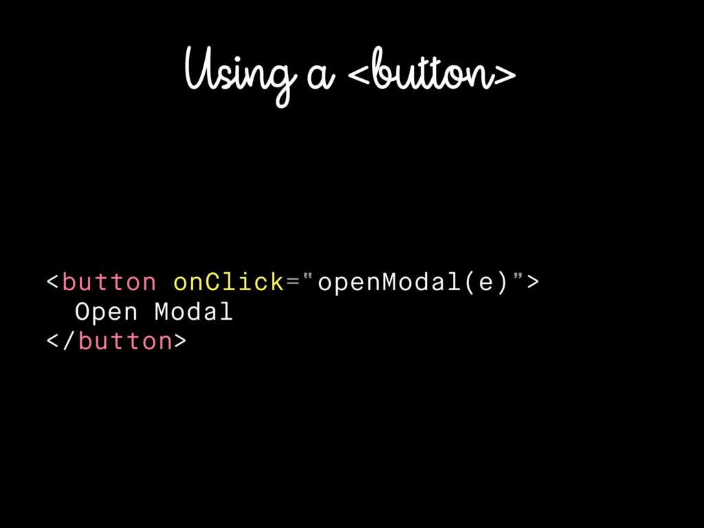 """Using a <button> <button onClick=""""openModal(e)""""..."""