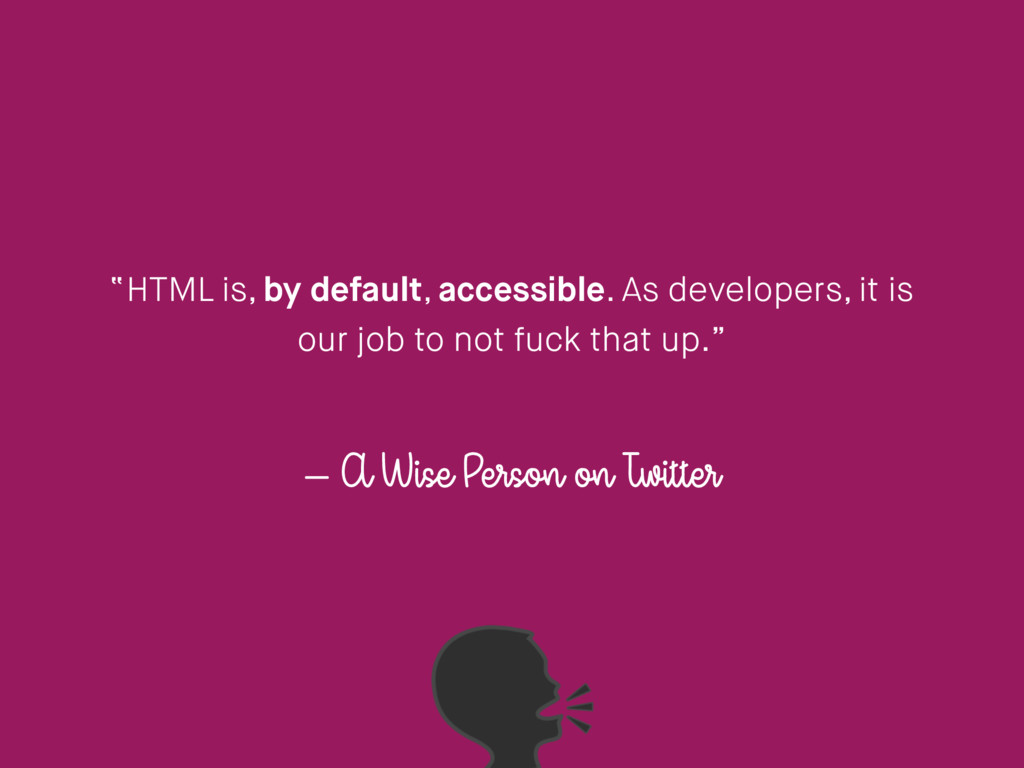 "– A Wise Person on Twitter ""HTML is, by default..."