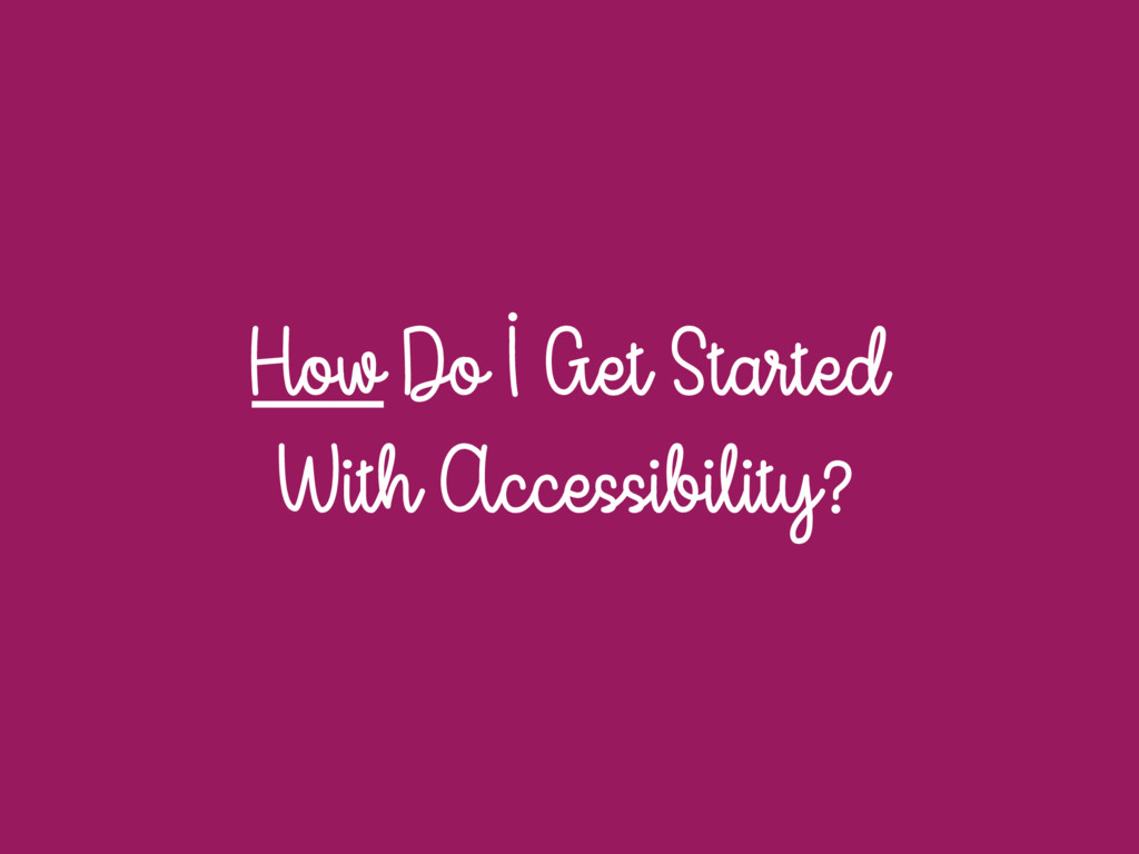 How Do I Get Started With Accessibility?