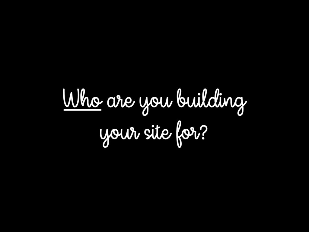 Who are you building your site for?