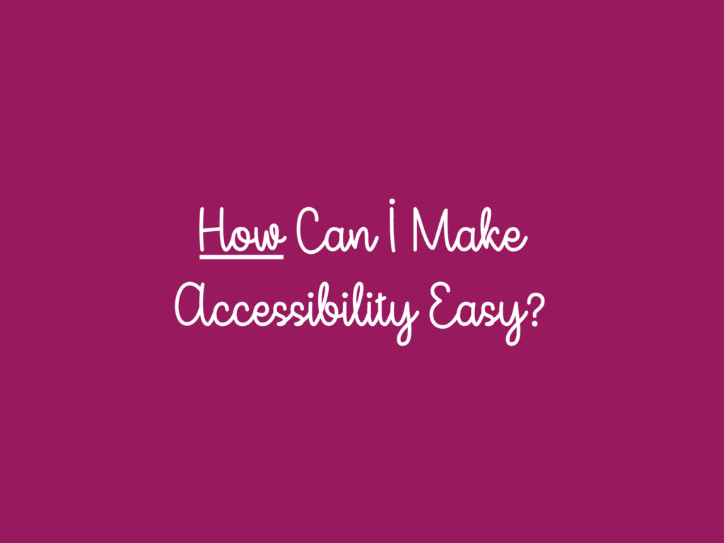 How Can I Make Accessibility Easy?