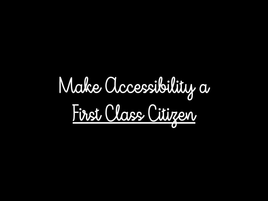 Make Accessibility a First Class Citizen