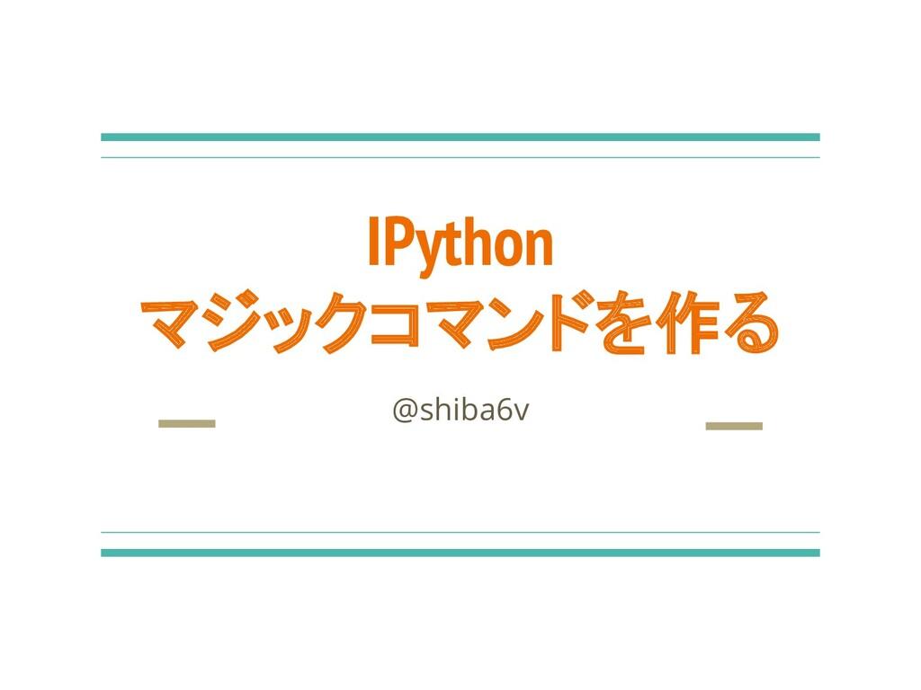 IPython マジックコマンドを作る @shiba6v