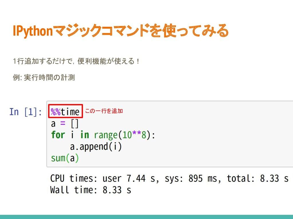 IPythonマジックコマンドを使ってみる 1行追加するだけで,便利機能が使える! 例: 実行...