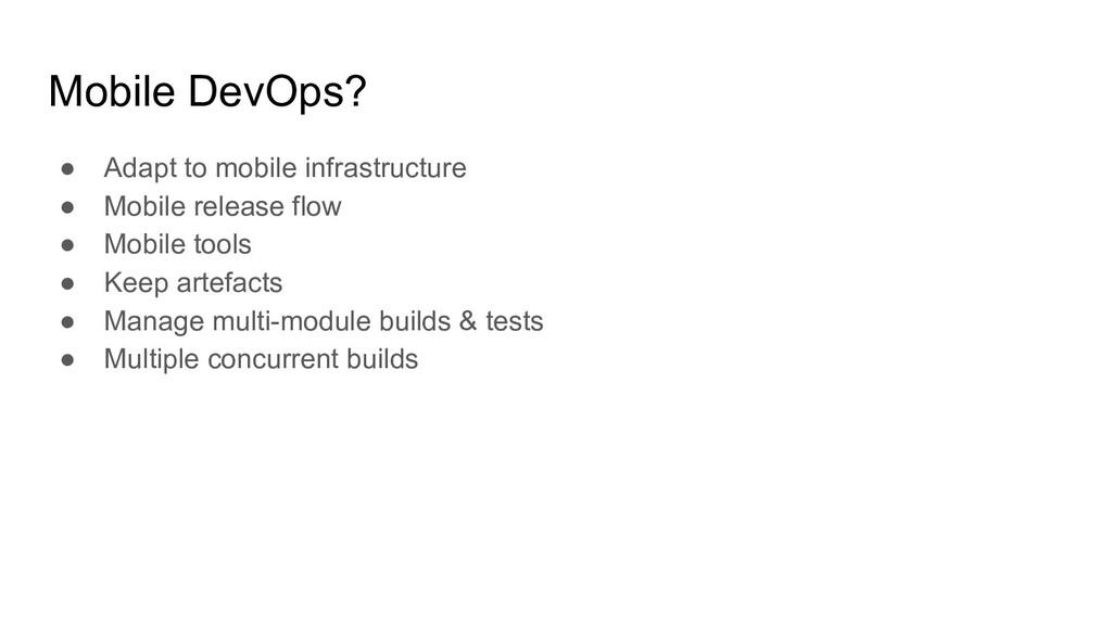 Mobile DevOps? ● Adapt to mobile infrastructure...