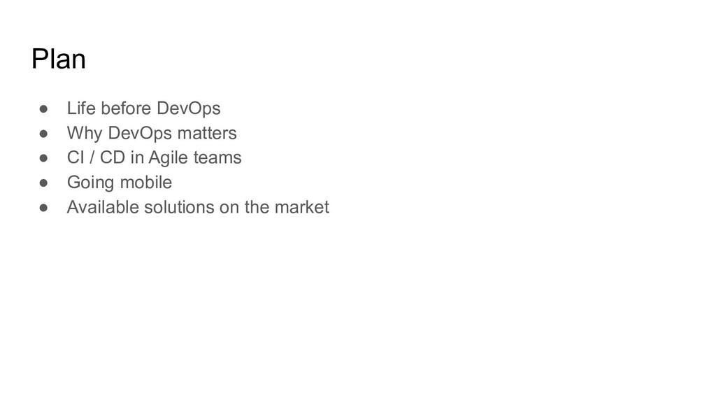 Plan ● Life before DevOps ● Why DevOps matters ...