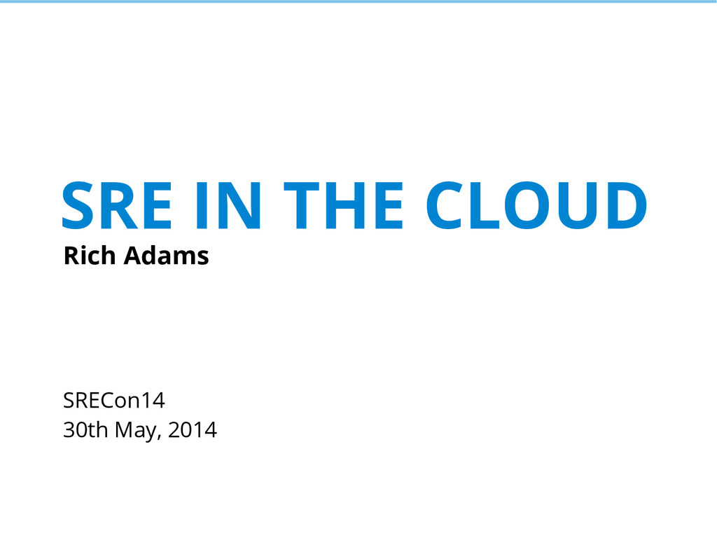 SRE IN THE CLOUD Rich Adams SRECon14 30th May, ...