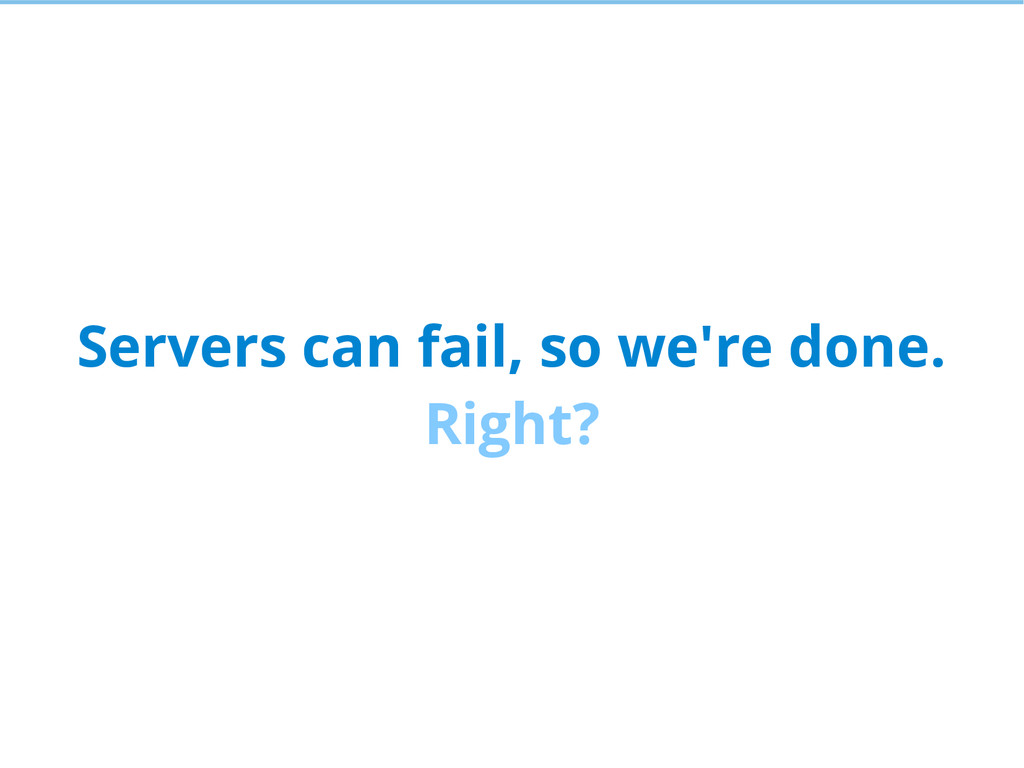 Servers can fail, so we're done. Right?