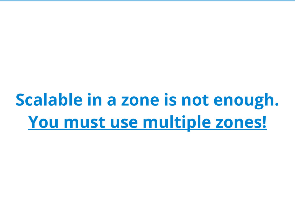 Scalable in a zone is not enough. You must use ...